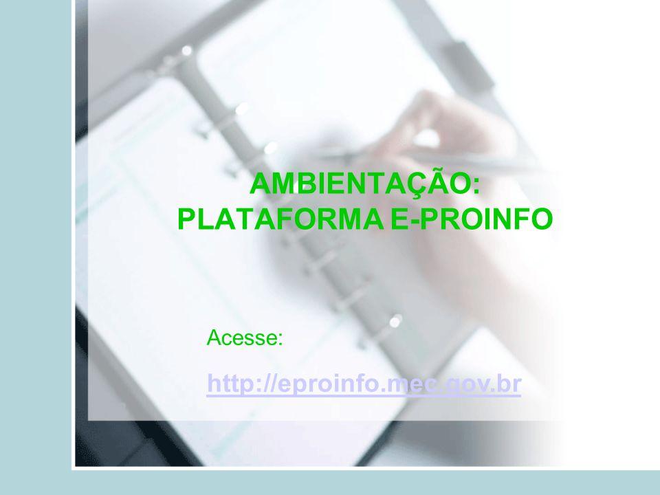 AMBIENTAÇÃO: PLATAFORMA E-PROINFO Acesse: http://eproinfo.mec.gov.br