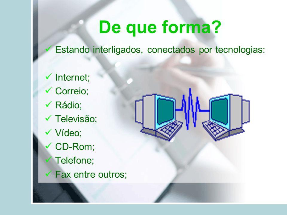De que forma? Estando interligados, conectados por tecnologias: Internet; Correio; Rádio; Televisão; Vídeo; CD-Rom; Telefone; Fax entre outros;