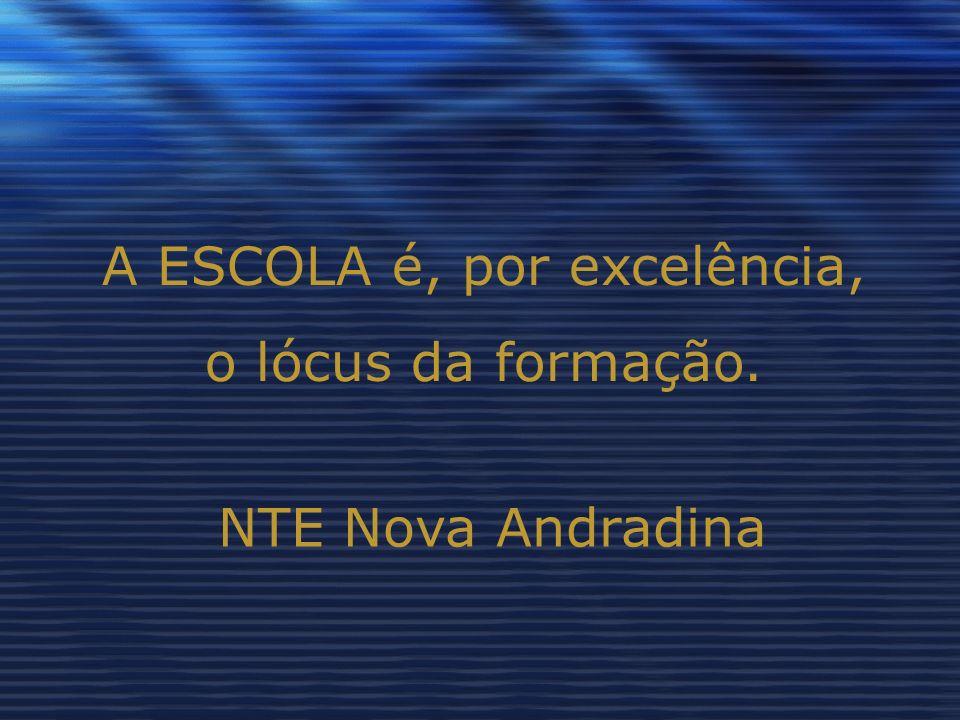 A ESCOLA é, por excelência, o lócus da formação. NTE Nova Andradina