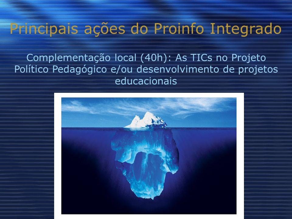 Principais ações do Proinfo Integrado Complementação local (40h): As TICs no Projeto Político Pedagógico e/ou desenvolvimento de projetos educacionais