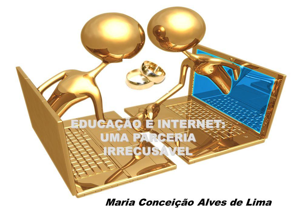 EDUCAÇÃO E INTERNET: UMA PARCERIA IRRECUSÁVEL Maria Conceição Alves de Lima