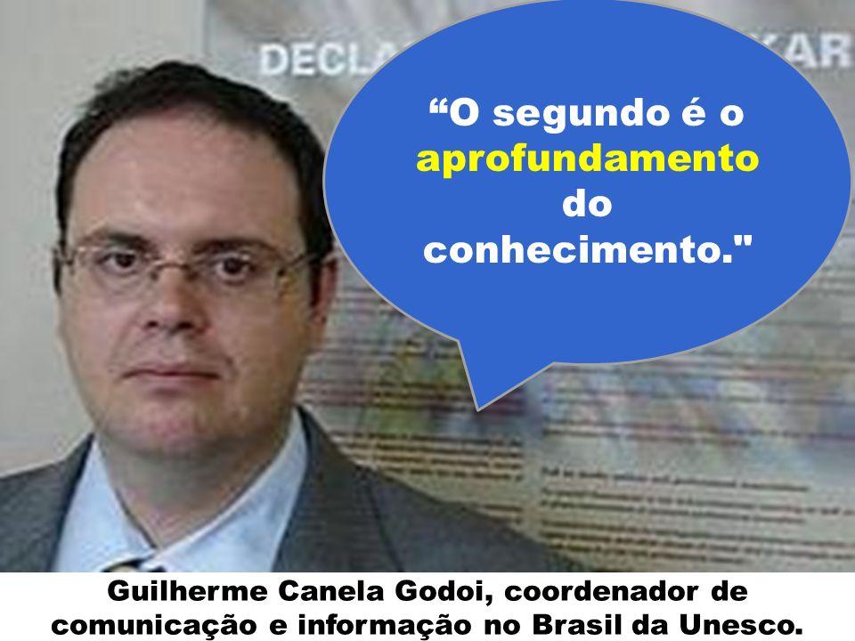 Guilherme Canela Godoi, coordenador de comunicação e informação no Brasil da Unesco. O segundo é o aprofundamento do conhecimento.