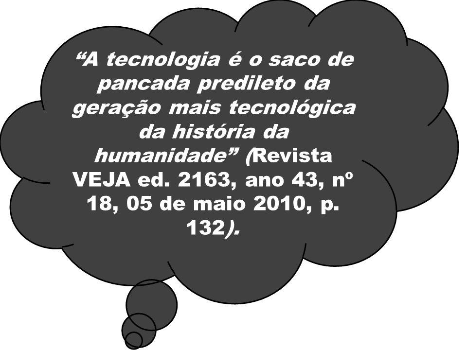 A tecnologia é o saco de pancada predileto da geração mais tecnológica da história da humanidade (Revista VEJA ed. 2163, ano 43, nº 18, 05 de maio 201