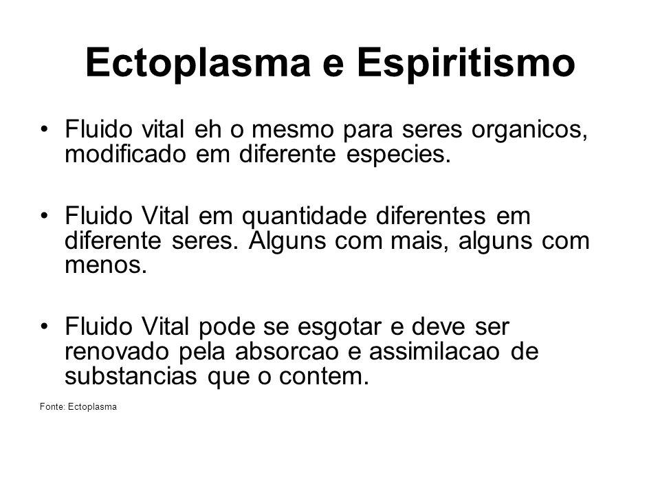 Ectoplasma e Espiritismo Fluido vital eh o mesmo para seres organicos, modificado em diferente especies. Fluido Vital em quantidade diferentes em dife
