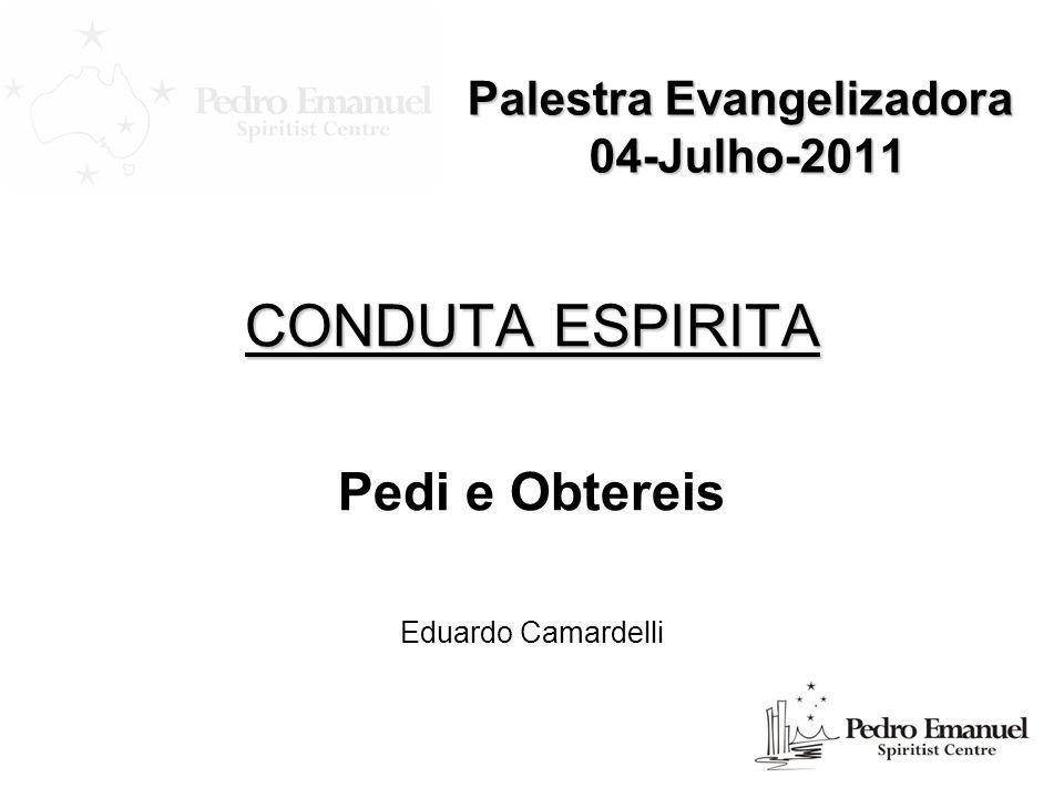 Palestra Evangelizadora 04-Julho-2011 CONDUTA ESPIRITA Pedi e Obtereis Eduardo Camardelli