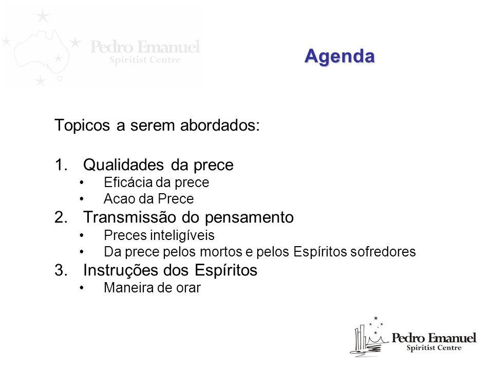 Agenda Topicos a serem abordados: 1.Qualidades da prece Eficácia da prece Acao da Prece 2.Transmissão do pensamento Preces inteligíveis Da prece pelos