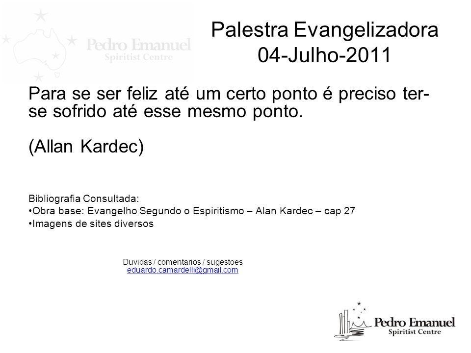 Palestra Evangelizadora 04-Julho-2011 Para se ser feliz até um certo ponto é preciso ter- se sofrido até esse mesmo ponto. (Allan Kardec) Bibliografia