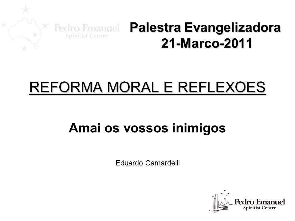 Palestra Evangelizadora 21-Marco-2011 REFORMA MORAL E REFLEXOES Amai os vossos inimigos Eduardo Camardelli