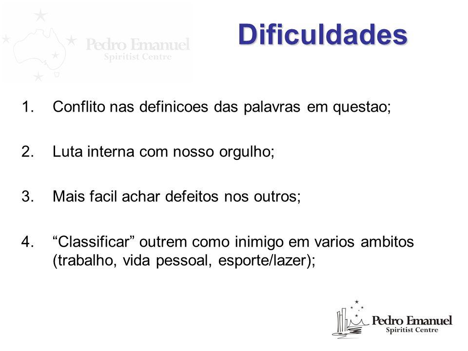 Dificuldades 1.Conflito nas definicoes das palavras em questao; 2.Luta interna com nosso orgulho; 3.Mais facil achar defeitos nos outros; 4.Classifica