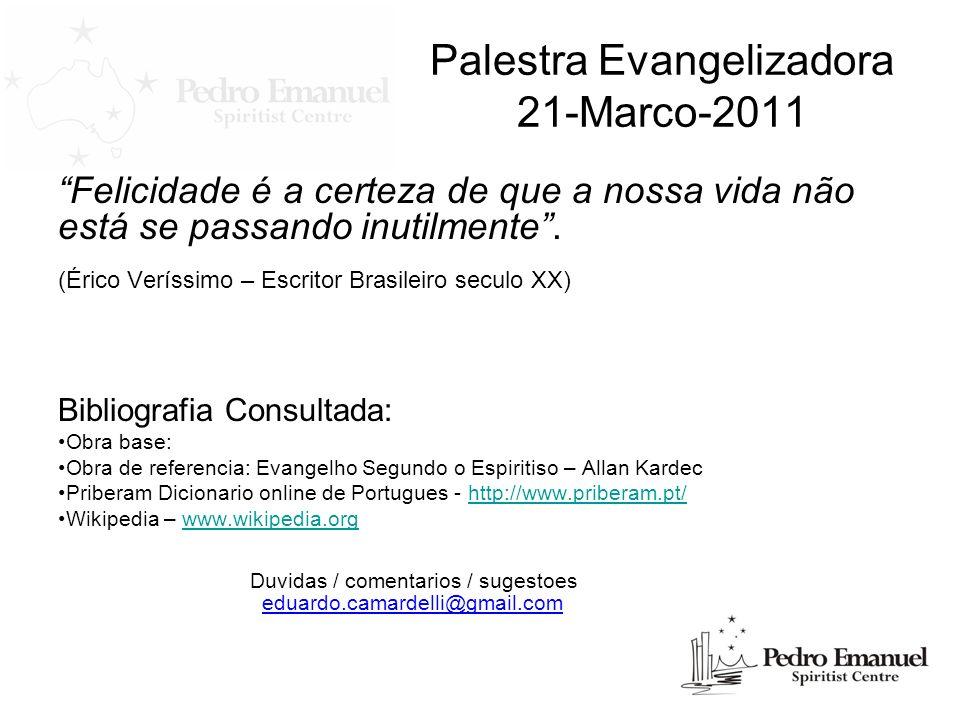 Palestra Evangelizadora 21-Marco-2011 Felicidade é a certeza de que a nossa vida não está se passando inutilmente. (Érico Veríssimo – Escritor Brasile