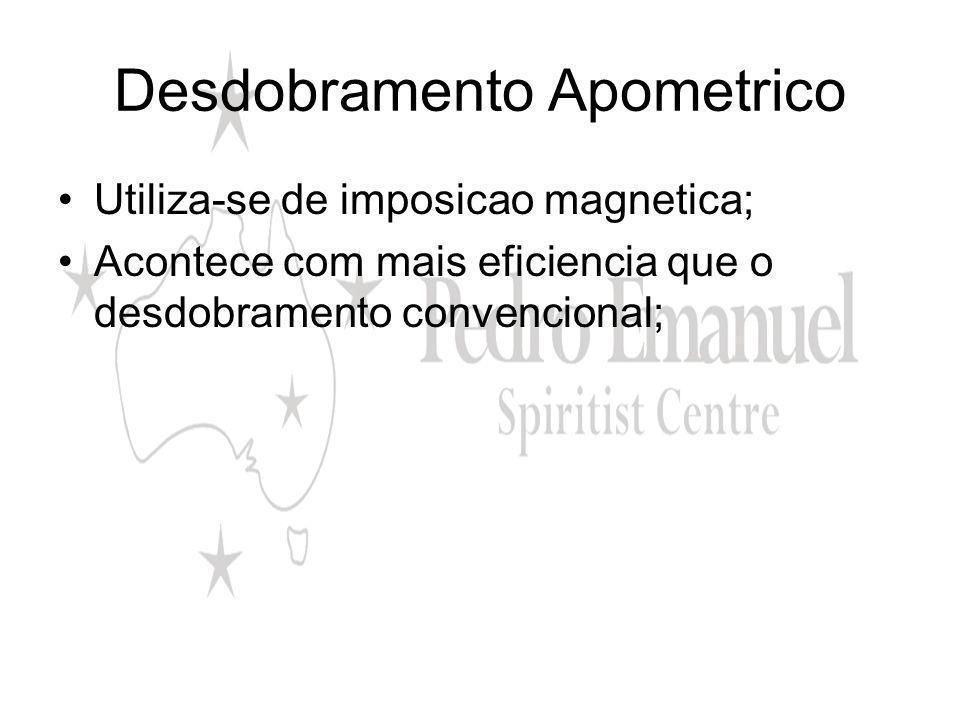Desdobramento Apometrico Utiliza-se de imposicao magnetica; Acontece com mais eficiencia que o desdobramento convencional;