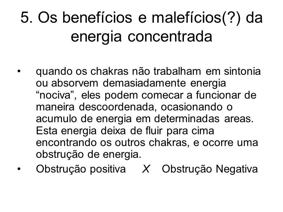 5. Os benefícios e malefícios(?) da energia concentrada quando os chakras não trabalham em sintonia ou absorvem demasiadamente energia nociva, eles po