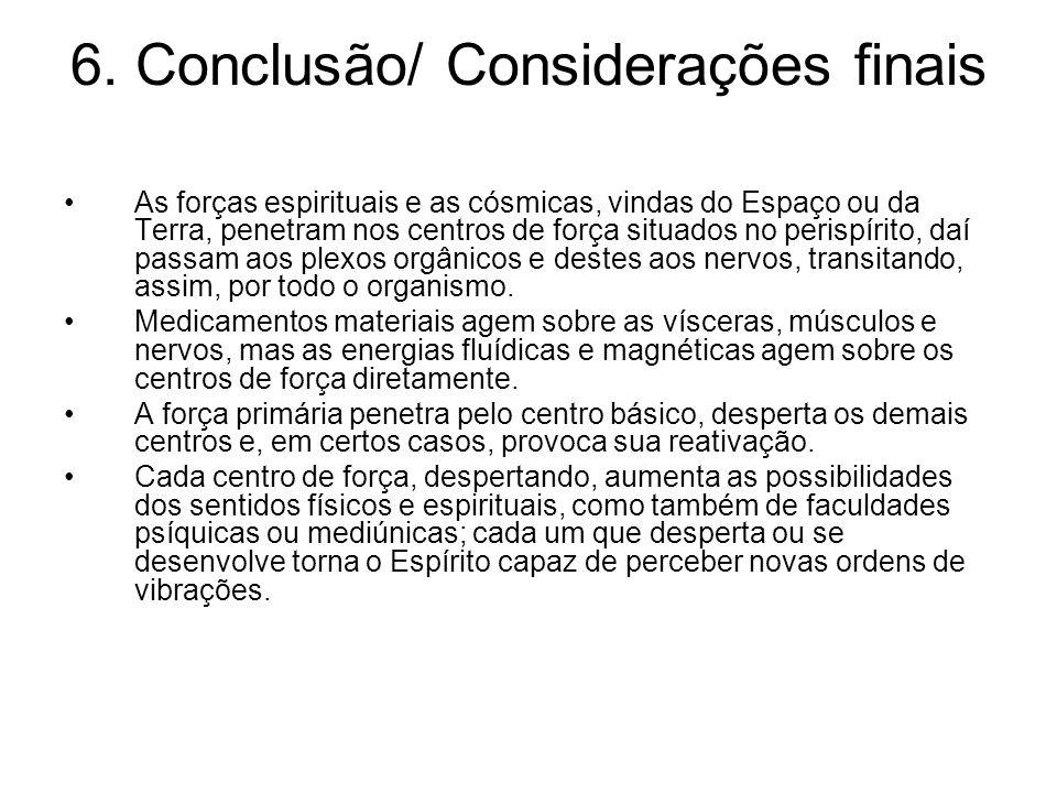 6. Conclusão/ Considerações finais As forças espirituais e as cósmicas, vindas do Espaço ou da Terra, penetram nos centros de força situados no perisp