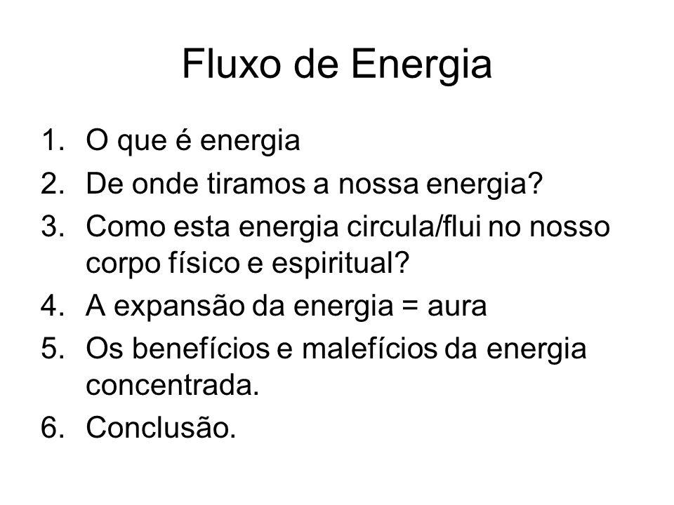 Fluxo de Energia 1.O que é energia 2.De onde tiramos a nossa energia? 3.Como esta energia circula/flui no nosso corpo físico e espiritual? 4.A expansã