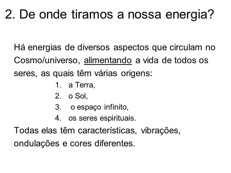 2. De onde tiramos a nossa energia? Há energias de diversos aspectos que circulam no Cosmo/universo, alimentando a vida de todos os seres, as quais tê