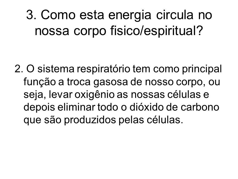 3. Como esta energia circula no nossa corpo fisico/espiritual? 2. O sistema respiratório tem como principal função a troca gasosa de nosso corpo, ou s