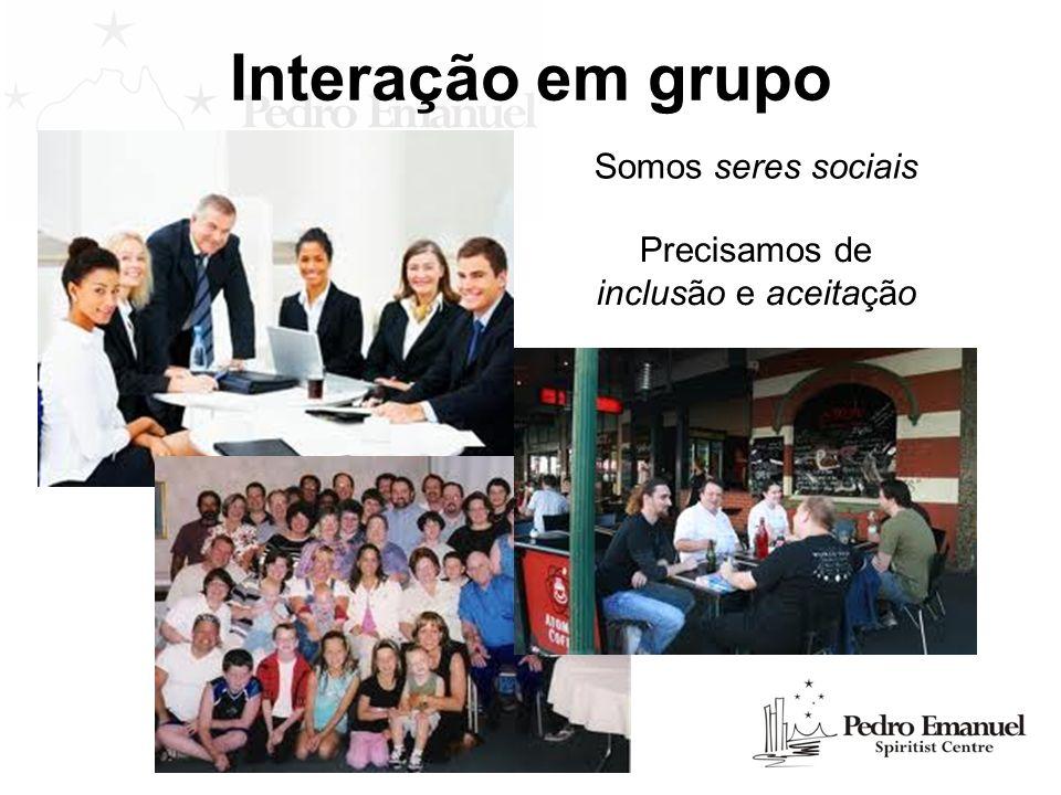 Interação em grupo Somos seres sociais Precisamos de inclusão e aceitação
