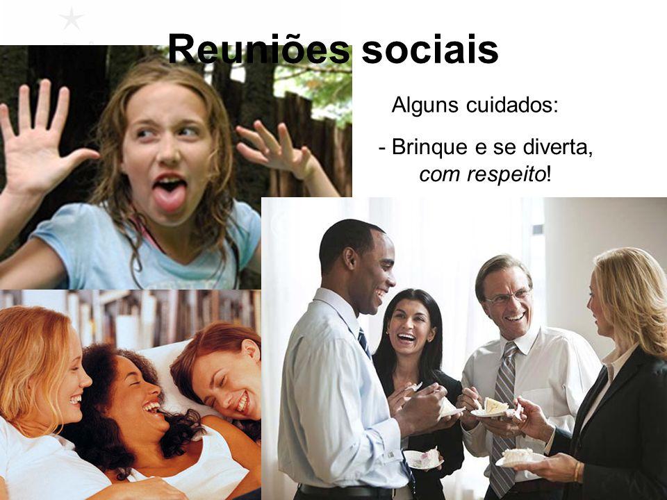 Reuniões sociais Alguns cuidados: - Brinque e se diverta, com respeito!