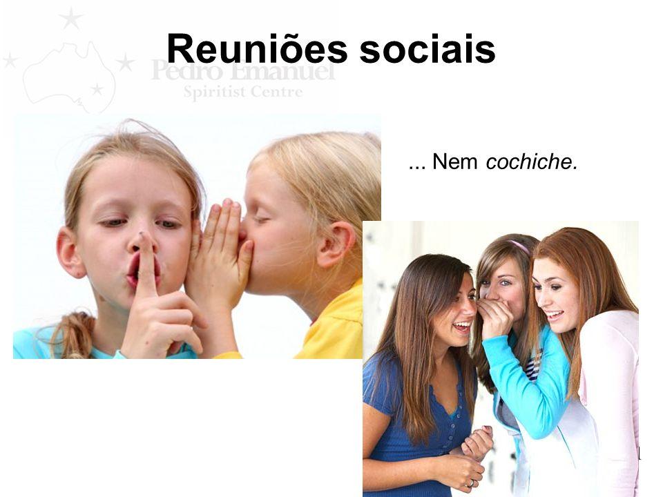 Reuniões sociais... Nem cochiche.