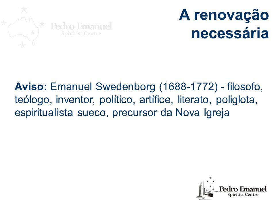 A renovação necessária Aviso: Emanuel Swedenborg (1688-1772) - filosofo, teólogo, inventor, político, artífice, literato, poliglota, espiritualista sueco, precursor da Nova Igreja