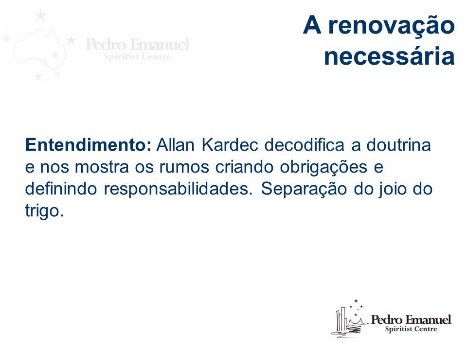 A renovação necessária Entendimento: Allan Kardec decodifica a doutrina e nos mostra os rumos criando obrigações e definindo responsabilidades.