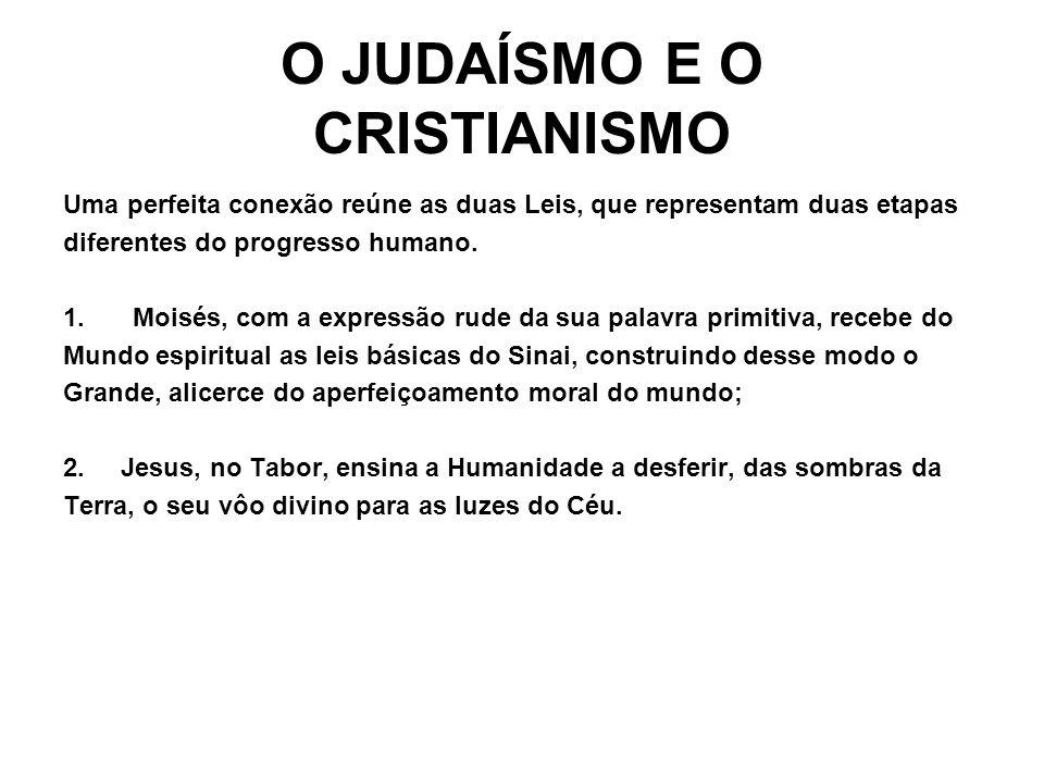 O JUDAÍSMO E O CRISTIANISMO Uma perfeita conexão reúne as duas Leis, que representam duas etapas diferentes do progresso humano. 1.Moisés, com a expre