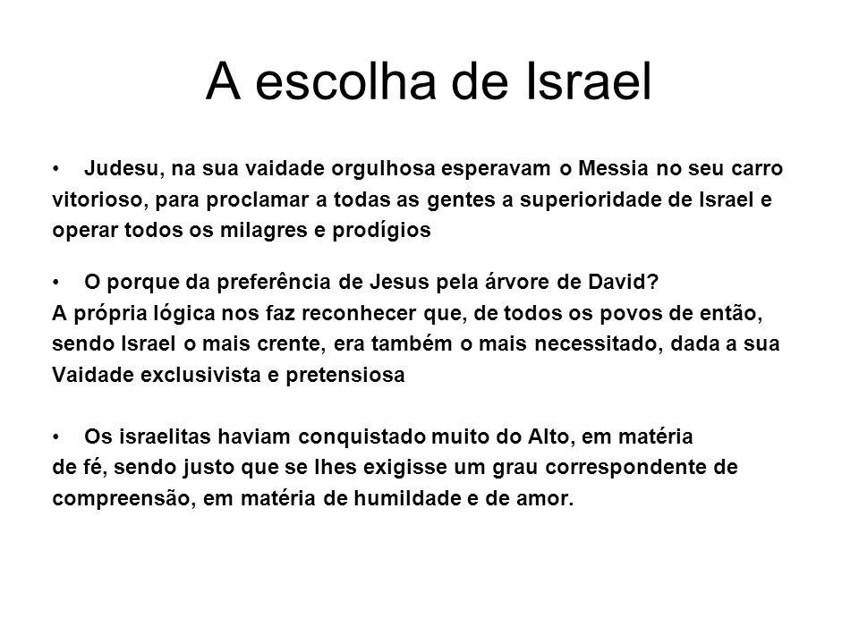 A escolha de Israel Judesu, na sua vaidade orgulhosa esperavam o Messia no seu carro vitorioso, para proclamar a todas as gentes a superioridade de Is