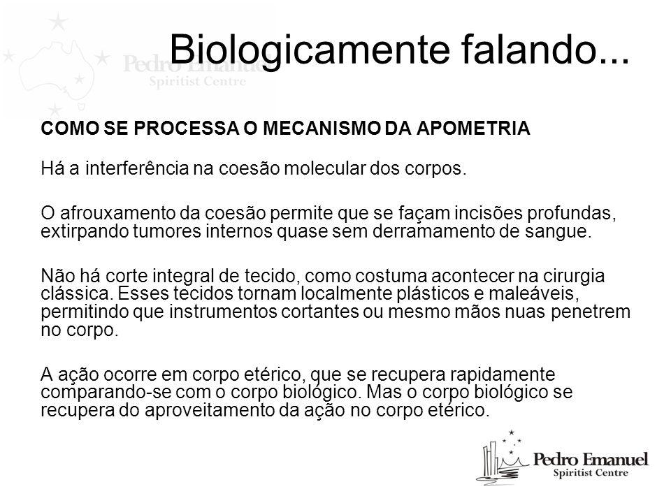 Biologicamente falando... COMO SE PROCESSA O MECANISMO DA APOMETRIA Há a interferência na coesão molecular dos corpos. O afrouxamento da coesão permit