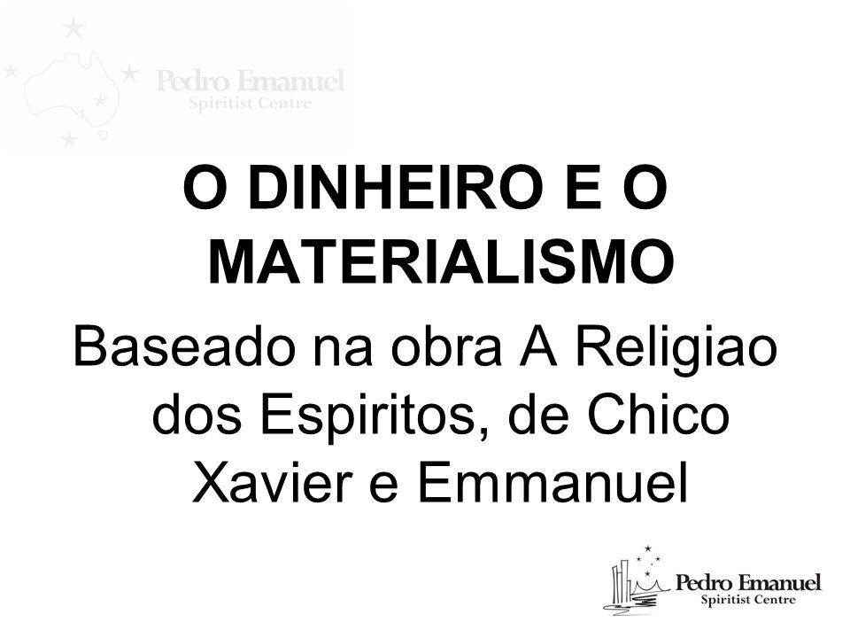 O DINHEIRO E O MATERIALISMO Baseado na obra A Religiao dos Espiritos, de Chico Xavier e Emmanuel