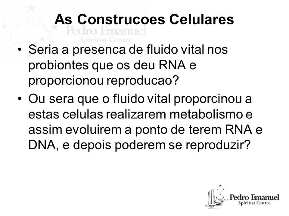 As Construcoes Celulares Seria a presenca de fluido vital nos probiontes que os deu RNA e proporcionou reproducao? Ou sera que o fluido vital proporci
