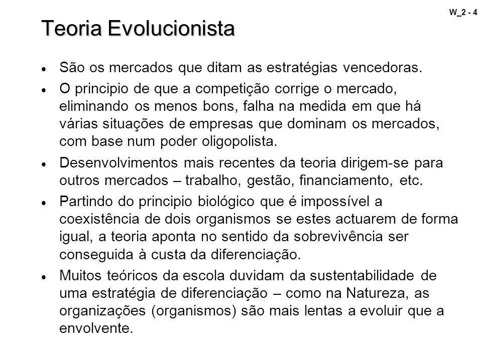 W_2 - 4 Teoria Evolucionista São os mercados que ditam as estratégias vencedoras. O principio de que a competição corrige o mercado, eliminando os men