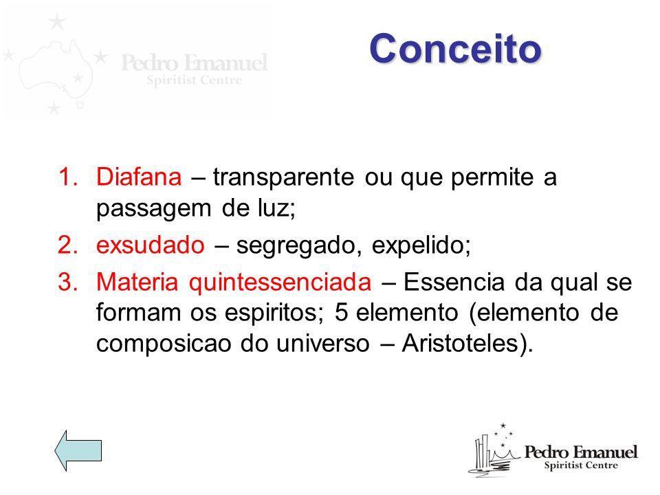 Conceito 1.Diafana – transparente ou que permite a passagem de luz; 2.exsudado – segregado, expelido; 3.Materia quintessenciada – Essencia da qual se