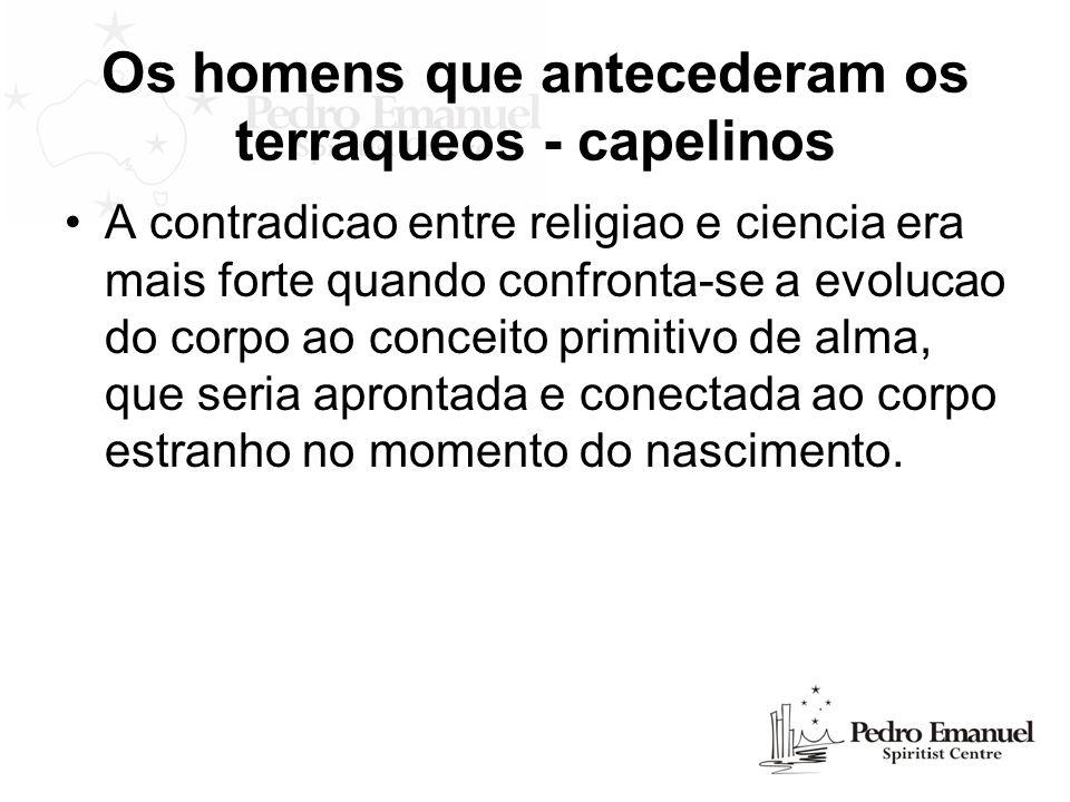Os homens que antecederam os terraqueos - capelinos A contradicao entre religiao e ciencia era mais forte quando confronta-se a evolucao do corpo ao c