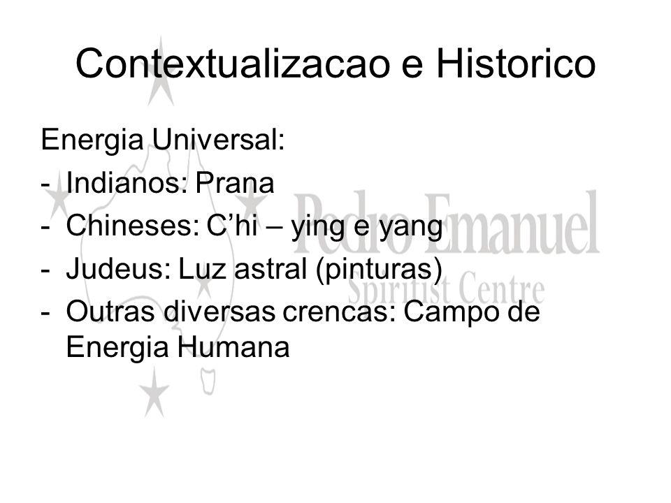 Contextualizacao e Historico Energia Universal: -Indianos: Prana -Chineses: Chi – ying e yang -Judeus: Luz astral (pinturas) -Outras diversas crencas: