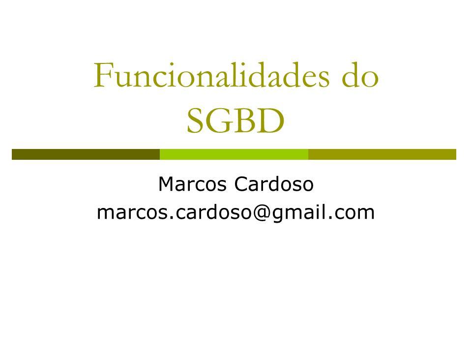Funcionalidades do SGBD Marcos Cardoso marcos.cardoso@gmail.com