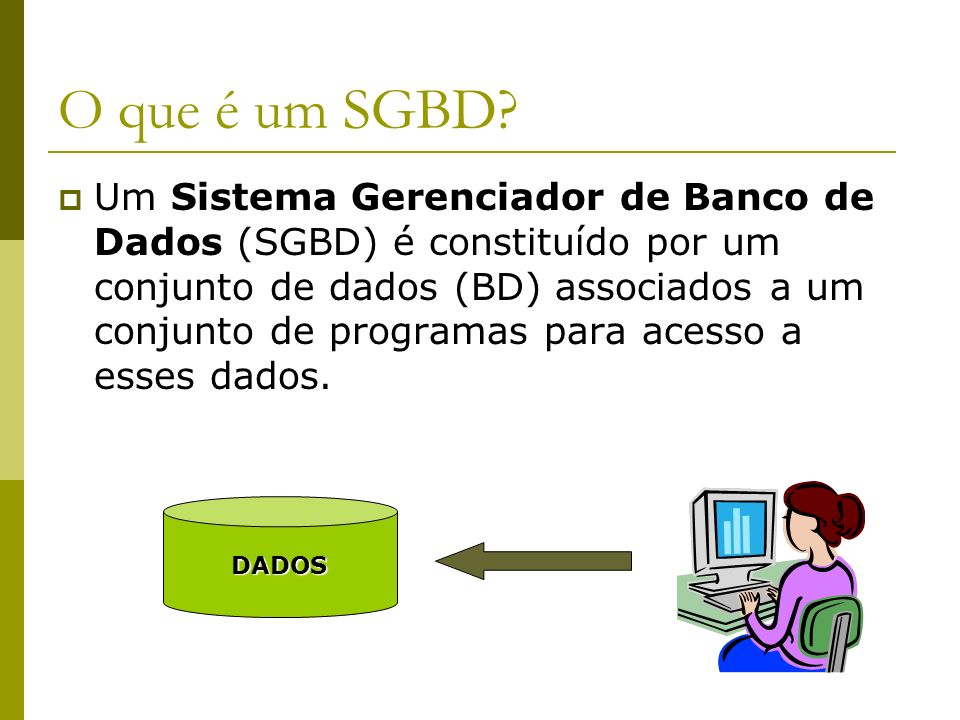 O que é um SGBD? Um Sistema Gerenciador de Banco de Dados (SGBD) é constituído por um conjunto de dados (BD) associados a um conjunto de programas par