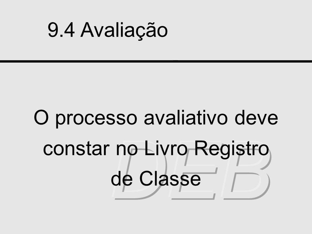 9.4 Avaliação O processo avaliativo deve constar no Livro Registro de Classe