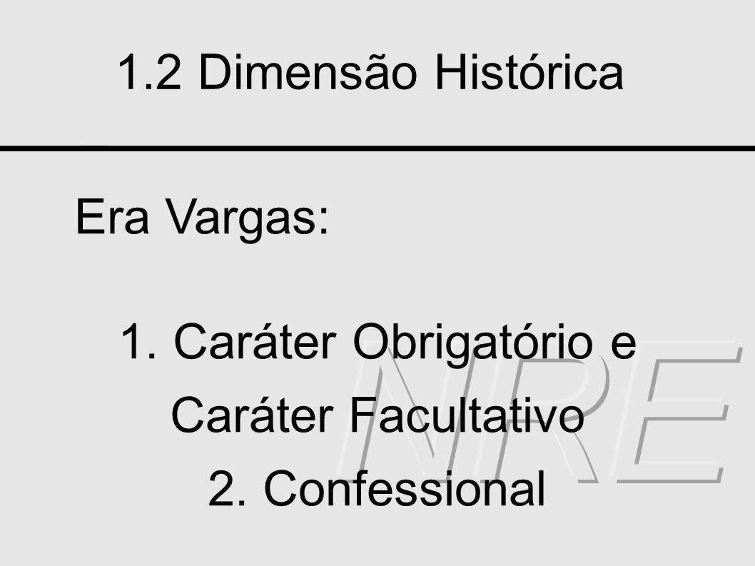 1.2 Dimensão Histórica Era Vargas: 1. Caráter Obrigatório e Caráter Facultativo 2. Confessional