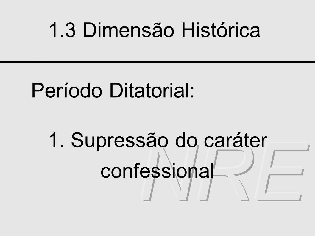 1.3 Dimensão Histórica Período Ditatorial: 1. Supressão do caráter confessional