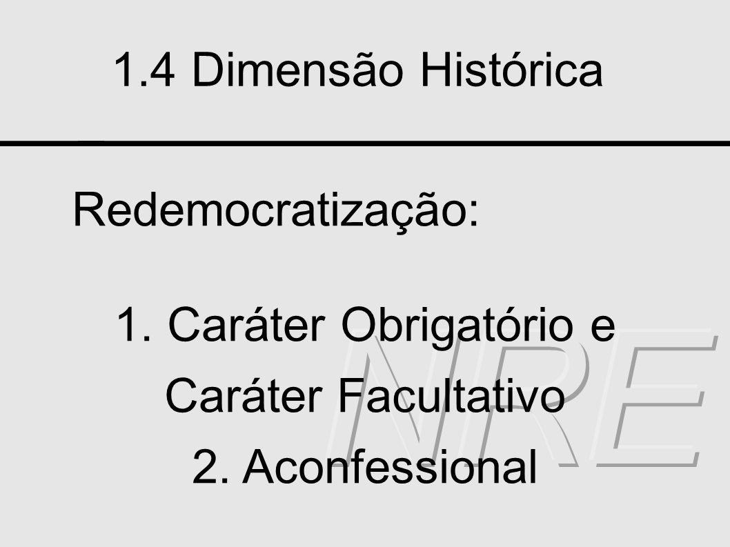 1.4 Dimensão Histórica Redemocratização: 1. Caráter Obrigatório e Caráter Facultativo 2. Aconfessional
