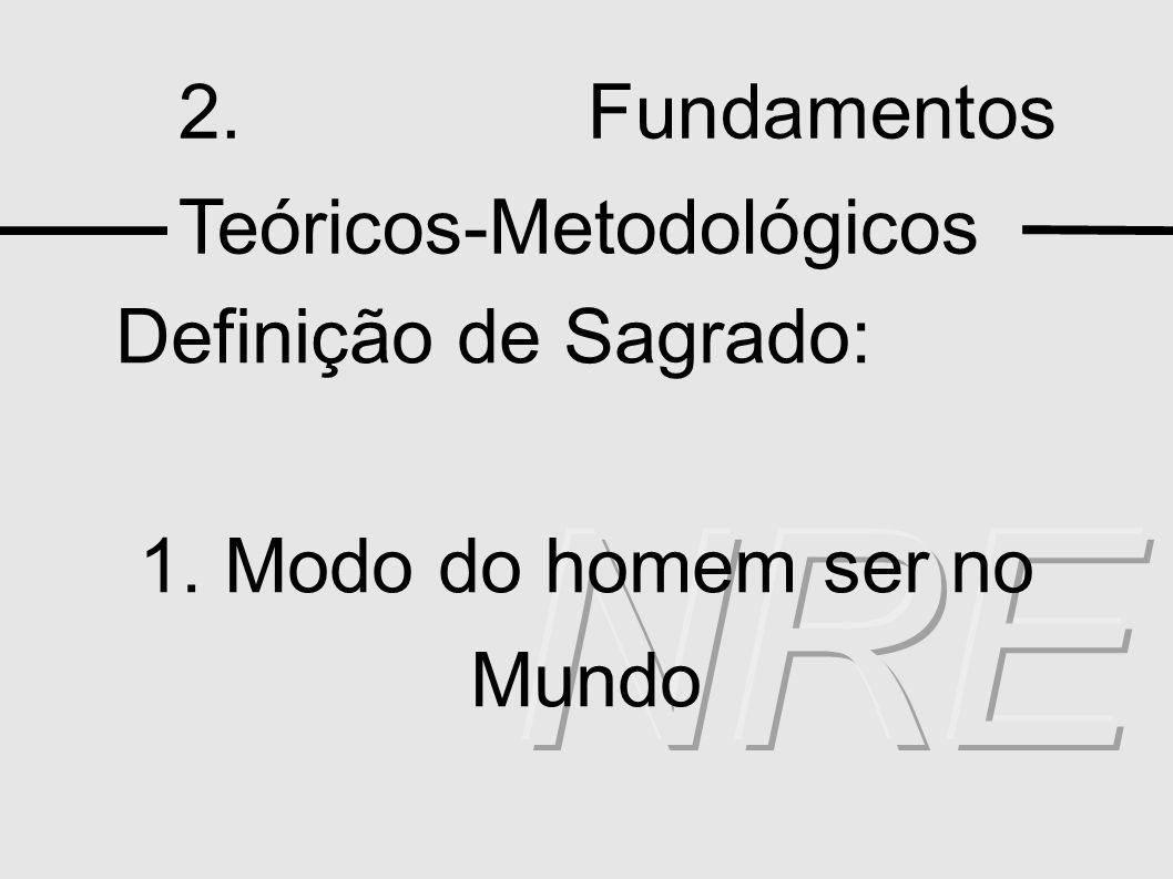 2. Fundamentos Teóricos-Metodológicos Definição de Sagrado: 1. Modo do homem ser no Mundo