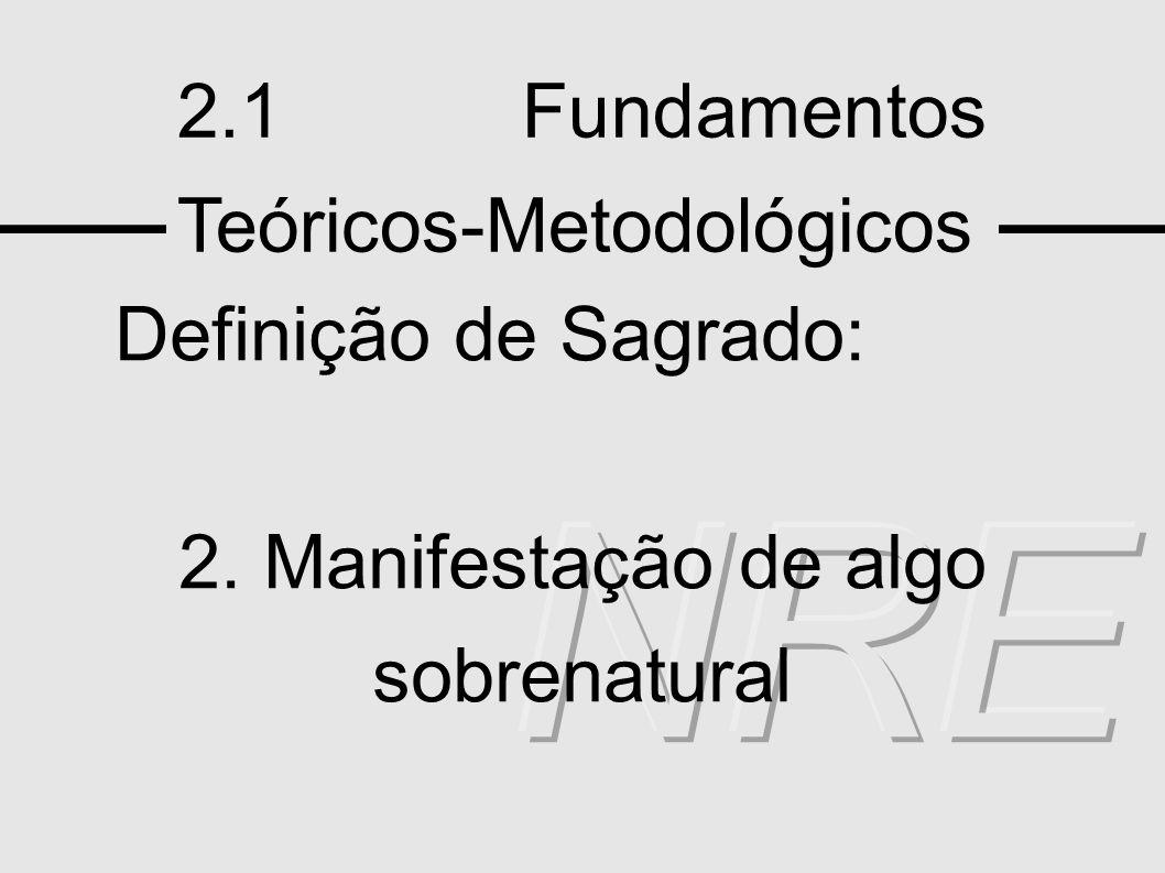 2.1 Fundamentos Teóricos-Metodológicos Definição de Sagrado: 2. Manifestação de algo sobrenatural