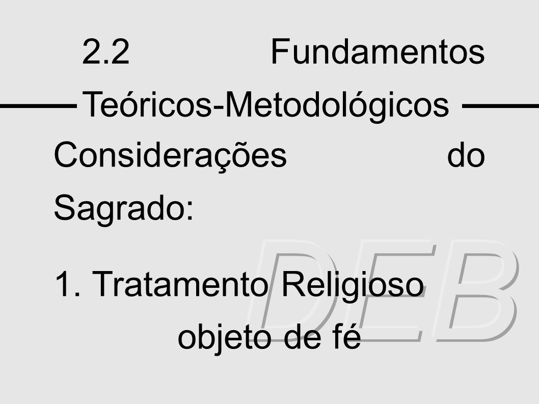 2.2 Fundamentos Teóricos-Metodológicos Considerações do Sagrado: 1. Tratamento Religioso objeto de fé
