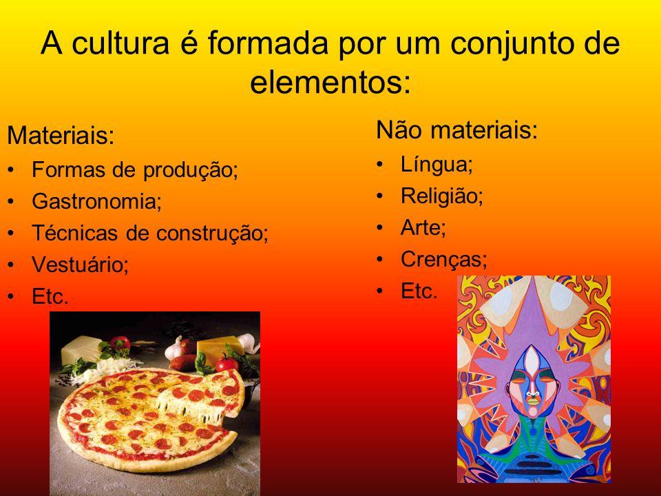 A cultura é formada por um conjunto de elementos: Materiais: Formas de produção; Gastronomia; Técnicas de construção; Vestuário; Etc.