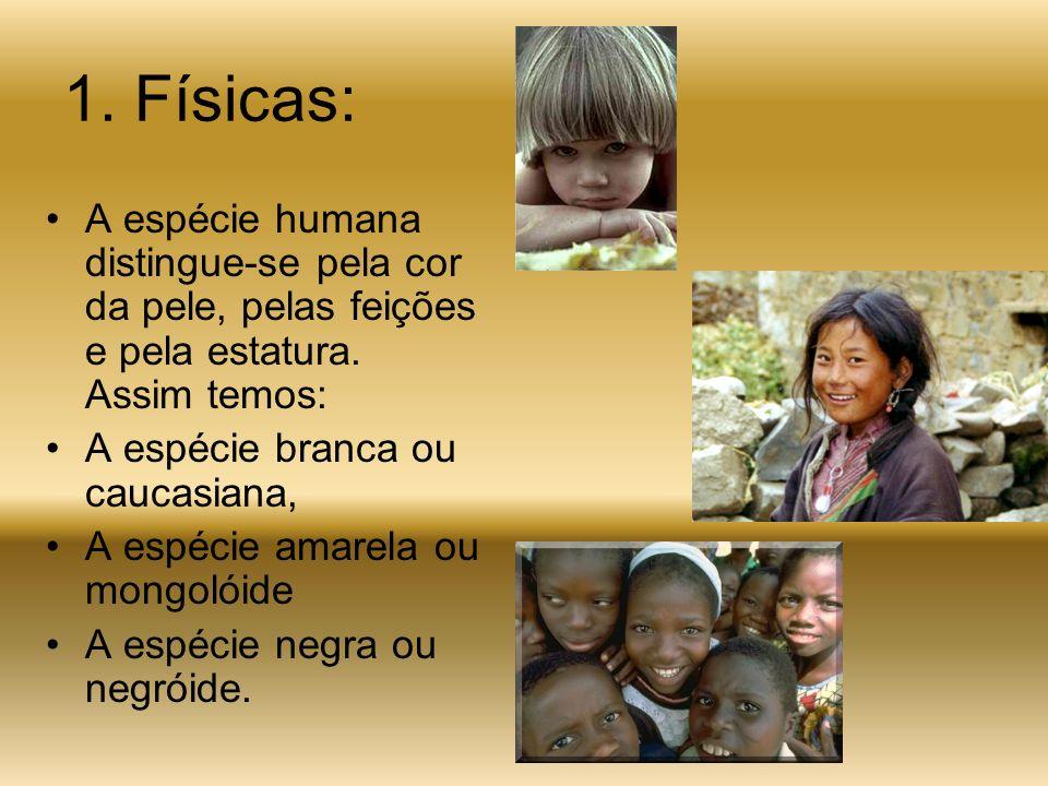 1.Físicas: A espécie humana distingue-se pela cor da pele, pelas feições e pela estatura.