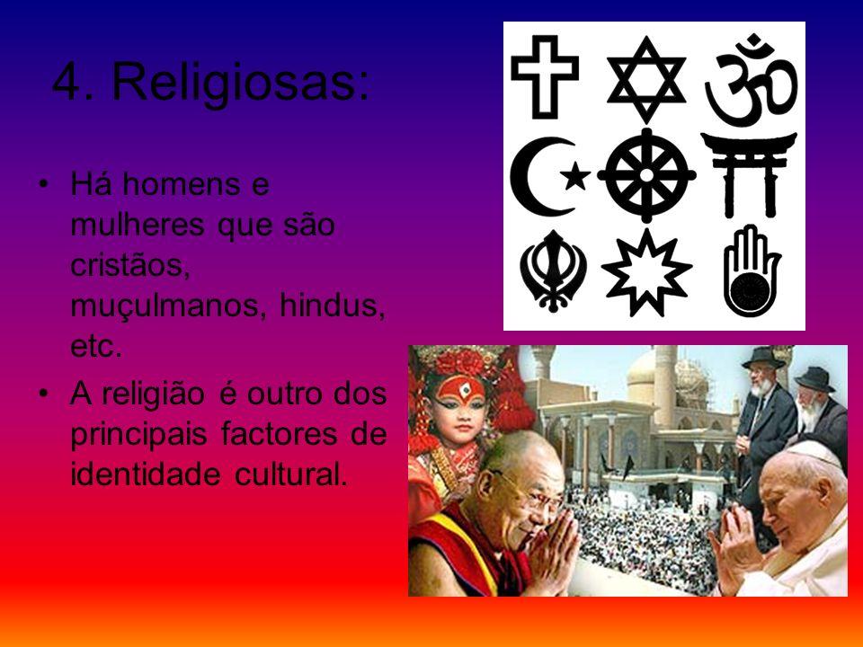 4.Religiosas: Há homens e mulheres que são cristãos, muçulmanos, hindus, etc.