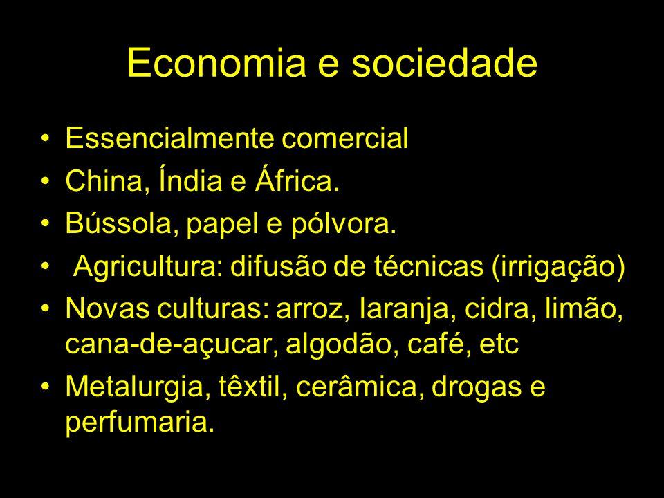 Economia e sociedade Essencialmente comercial China, Índia e África. Bússola, papel e pólvora. Agricultura: difusão de técnicas (irrigação) Novas cult