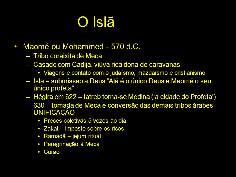 O Islã Maomé ou Mohammed - 570 d.C. –Tribo coraixita de Meca –Casado com Cadija, viúva rica dona de caravanas Viagens e contato com o judaísmo, mazdaí