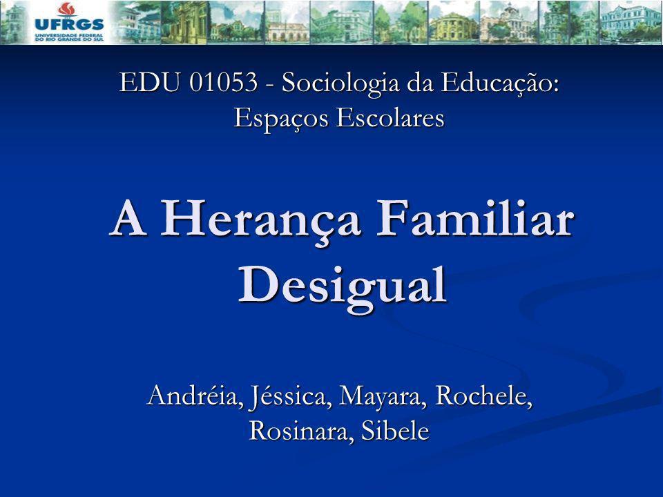 A Herança Familiar Desigual EDU 01053 - Sociologia da Educação: Espaços Escolares Andréia, Jéssica, Mayara, Rochele, Rosinara, Sibele