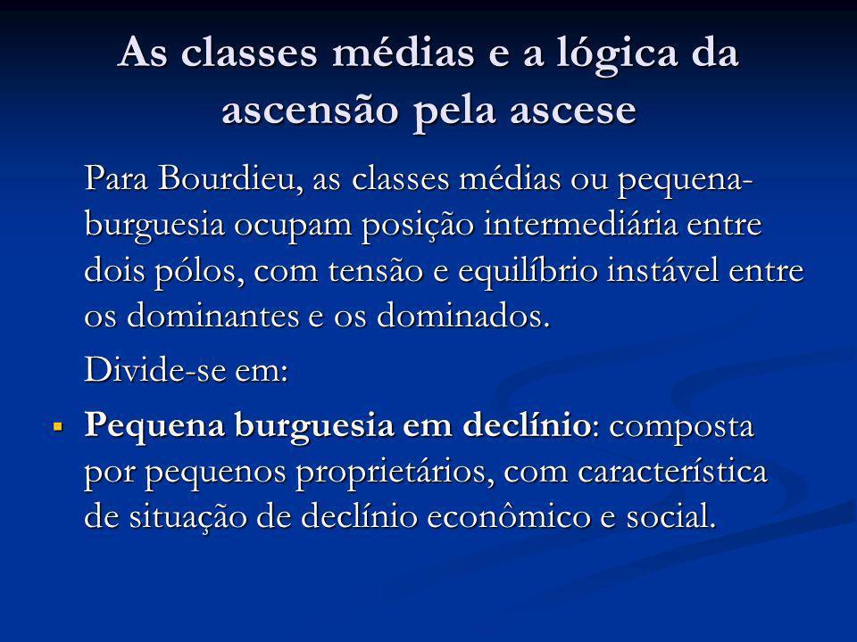As classes médias e a lógica da ascensão pela ascese Para Bourdieu, as classes médias ou pequena- burguesia ocupam posição intermediária entre dois pó